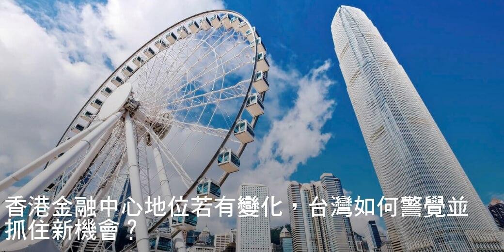 香港金融中心地位若有變化,台灣如何警覺並抓住新機會